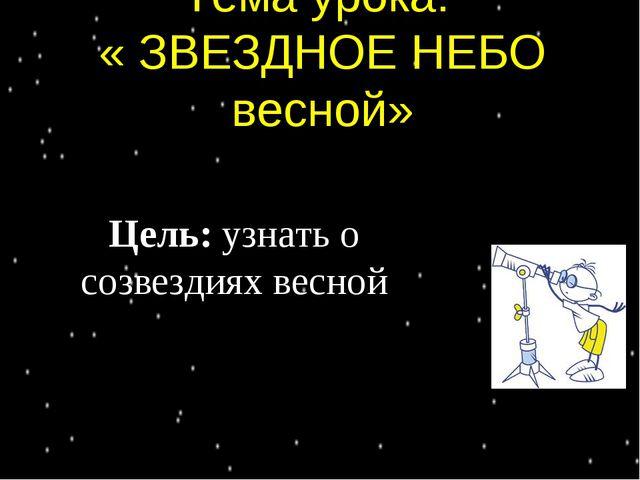 Тема урока: « ЗВЕЗДНОЕ НЕБО весной» Цель: узнать о созвездиях весной