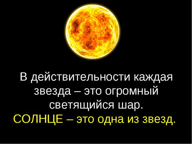 В действительности каждая звезда – это огромный светящийся шар. СОЛНЦЕ – это...