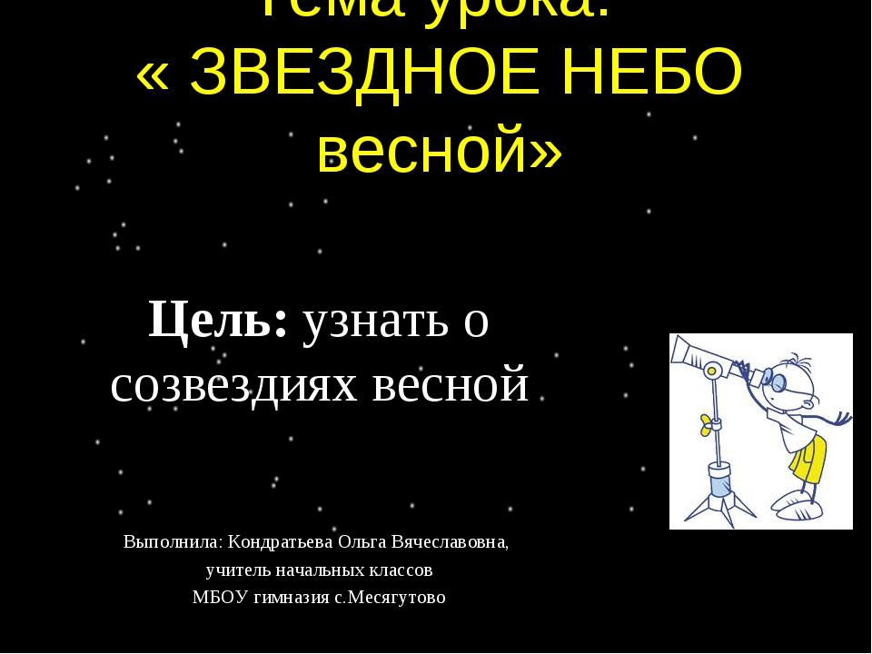 Тема урока: « ЗВЕЗДНОЕ НЕБО весной» Цель: узнать о созвездиях весной Выполнил...