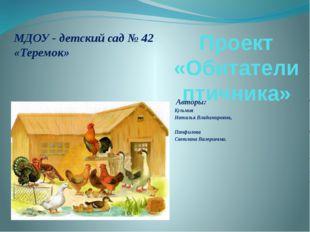 Проект «Обитатели птичника» Авторы: Кузьмик Наталья Владимировна, Панфилова С