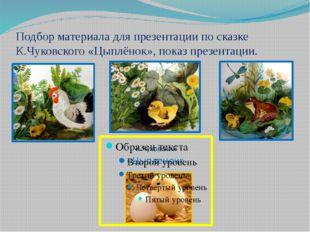 Подбор материала для презентации по сказке К.Чуковского «Цыплёнок», показ пре