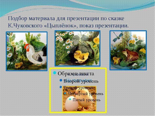 Подбор материала для презентации по сказке К.Чуковского «Цыплёнок», показ пре...