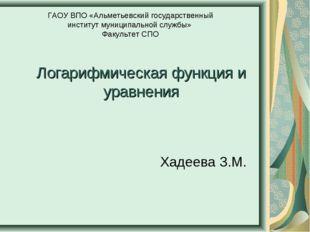 Логарифмическая функция и уравнения Хадеева З.М. ГАОУ ВПО «Альметьевский госу