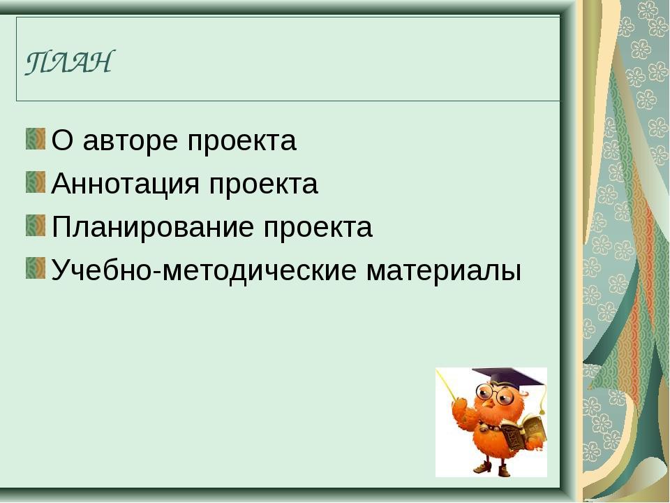ПЛАН О авторе проекта Аннотация проекта Планирование проекта Учебно-методичес...