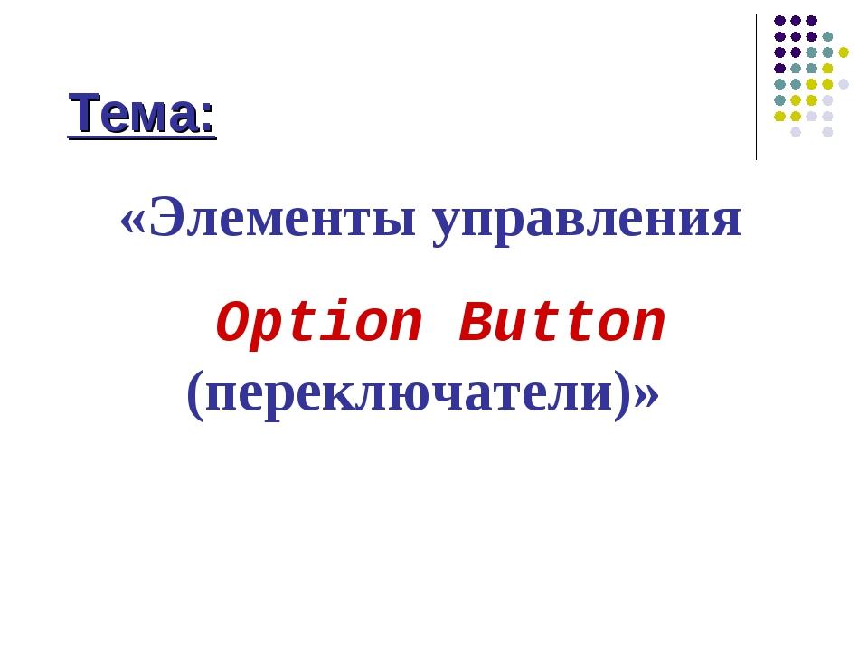 Тема: «Элементы управления Option Button (переключатели)»