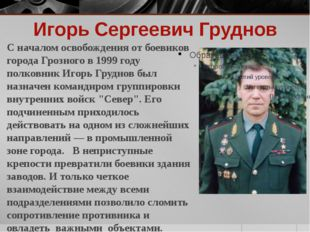 Игорь Сергеевич Груднов С началом освобождения от боевиков города Грозного в