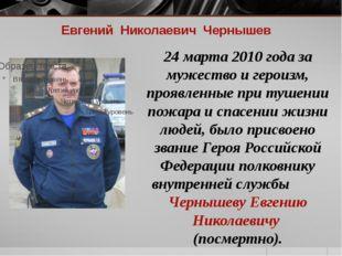 Евгений Николаевич Чернышев 24 марта 2010 года за мужество и героизм, проявле