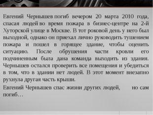 Евгений Чернышевпогиб вечером 20 марта 2010 года, спасая людейво время пожа