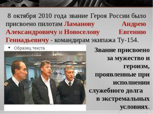 8 октября 2010 года звание Героя Россиибыло присвоенопилотамЛаманову Андр