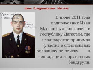 Иван Владимирович Маслов В июне 2011 года подполковник Иван Маслов был направ