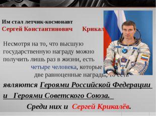 Им стал летчик-космонавт Сергей Константинович Крикалёв  Несмотря на то, что