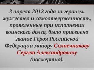 3 апреля 2012 года за героизм, мужество и самоотверженность, проявленные при