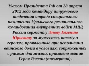Указом Президента РФ от 28 апреля 2012 года командиру штурмового отделения от