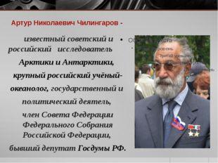Артур Николаевич Чилингаров - известный советский и российский исследователь