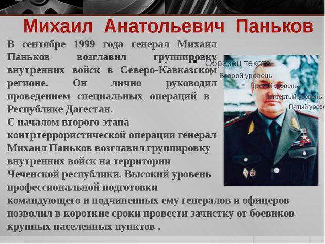 Михаил Анатольевич Паньков В сентябре 1999 года генерал Михаил Паньков возгла...
