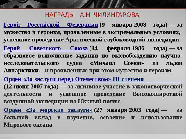 НАГРАДЫ А.Н. ЧИЛИНГАРОВА. Герой Российской Федерации(9 января2008 года)—з...