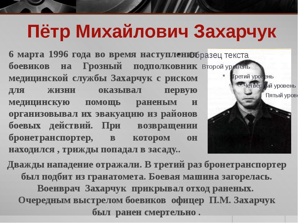 Пётр Михайлович Захарчук 6 марта 1996 года во время наступления боевиков на Г...