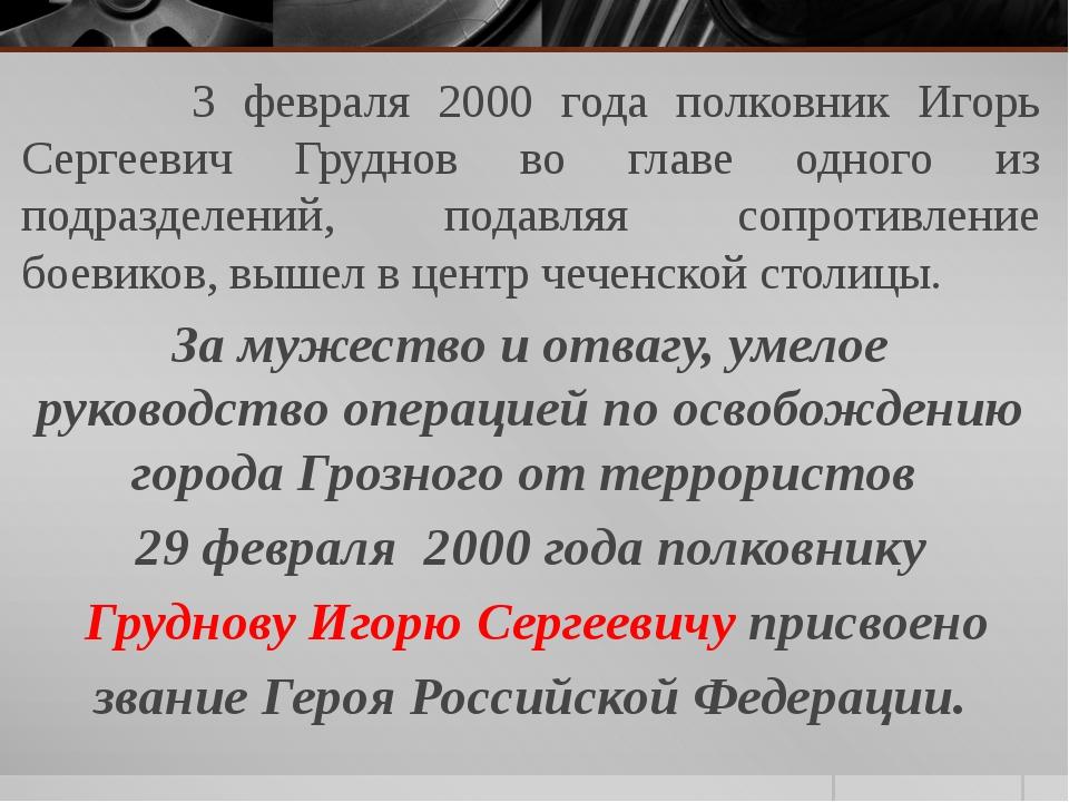 3 февраля 2000 года полковник Игорь Сергеевич Груднов во главе одного из под...