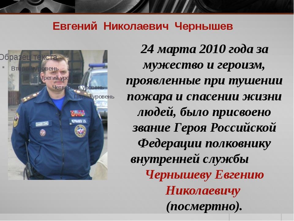 Евгений Николаевич Чернышев 24 марта 2010 года за мужество и героизм, проявле...