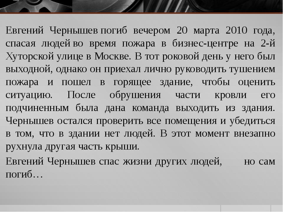 Евгений Чернышевпогиб вечером 20 марта 2010 года, спасая людейво время пожа...