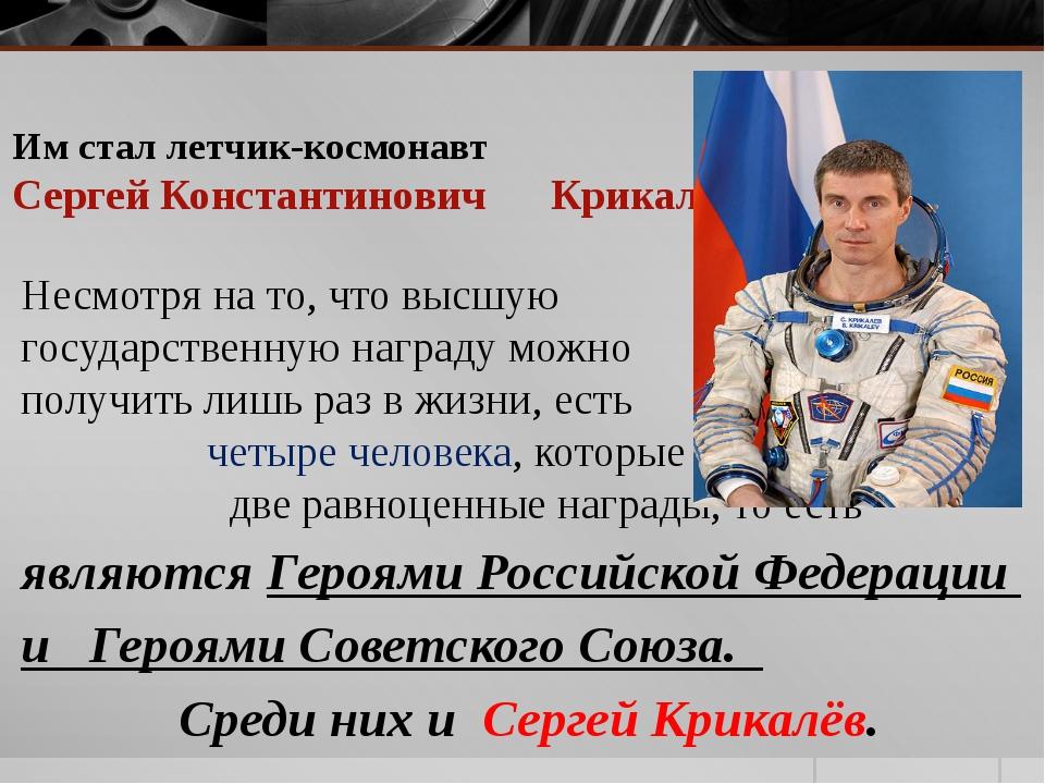 Им стал летчик-космонавт Сергей Константинович Крикалёв  Несмотря на то, что...