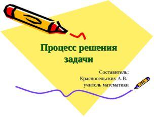 Процесс решения задачи Составитель: Красносельских А.В. учитель математики Ма