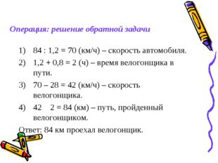 84 : 1,2 = 70 (км/ч) – скорость автомобиля. 1,2 + 0,8 = 2 (ч) – время велогон