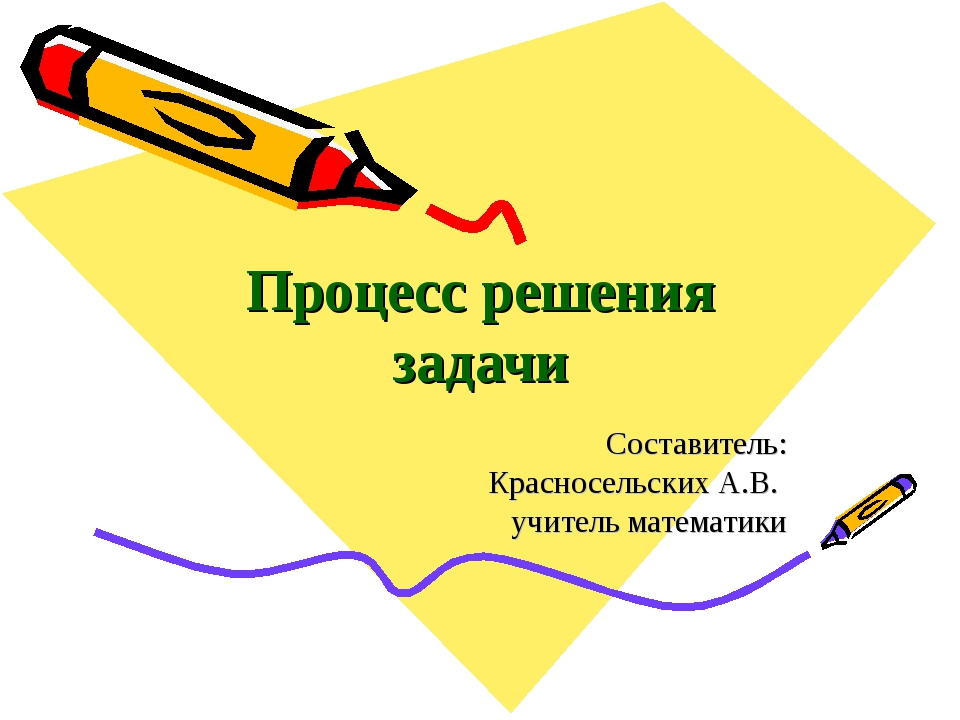 Процесс решения задачи Составитель: Красносельских А.В. учитель математики Ма...