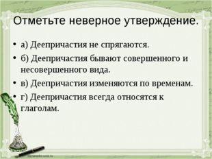 Отметьте неверное утверждение. а) Деепричастия не спрягаются. б) Деепричастия