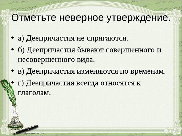 Отметьте неверное утверждение. а) Деепричастия не спрягаются. б) Деепричастия...