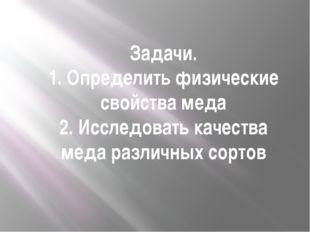 Задачи. 1. Определить физические свойства меда 2. Исследовать качества меда р