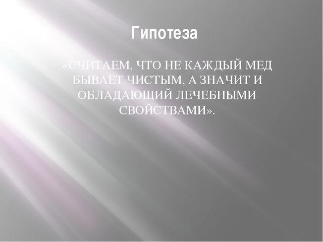 Гипотеза «СЧИТАЕМ, ЧТО НЕ КАЖДЫЙ МЕД БЫВАЕТ ЧИСТЫМ, А ЗНАЧИТ И ОБЛАДАЮЩИЙ ЛЕЧ...