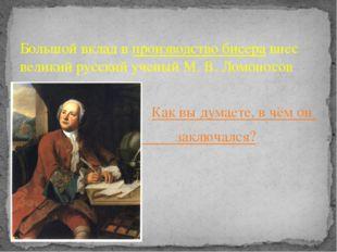Большой вклад впроизводство бисеравнес великий русский ученый М. В. Ломонос