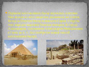 Первыми изготавливать бисер научились египтяне. Они делали из него ожерелья,