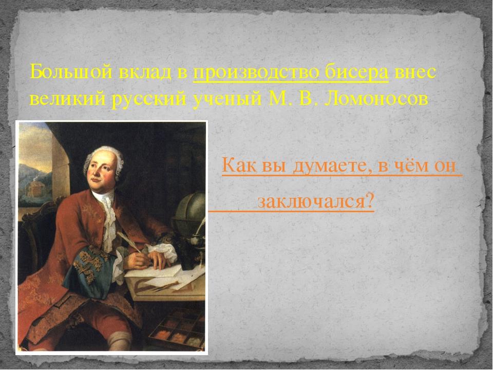 Большой вклад впроизводство бисеравнес великий русский ученый М. В. Ломонос...