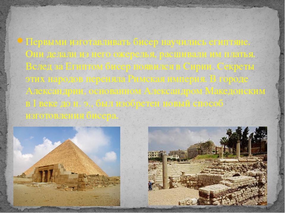 Первыми изготавливать бисер научились египтяне. Они делали из него ожерелья,...