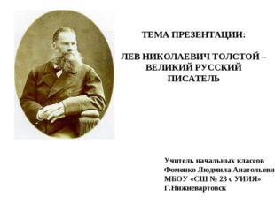 ТЕМА ПРЕЗЕНТАЦИИ: ЛЕВ НИКОЛАЕВИЧ ТОЛСТОЙ – ВЕЛИКИЙ РУССКИЙ ПИСАТЕЛЬ Учитель н