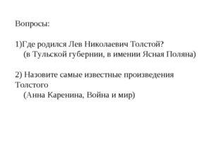 Вопросы: Где родился Лев Николаевич Толстой? (в Тульской губернии, в имении Я