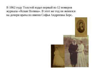 В 1862 году Толстой издал первый из 12 номеров журнала «Ясная Поляна». В этот