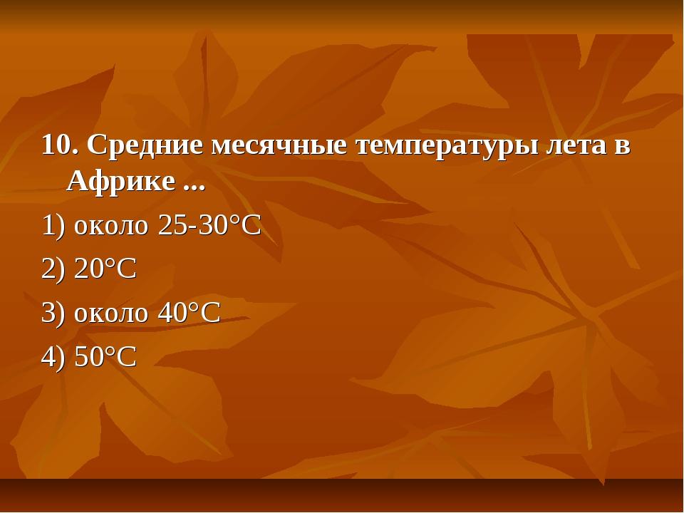 10. Средние месячные температуры лета в Африке ... 1) около 25-30°С 2) 20°С 3...