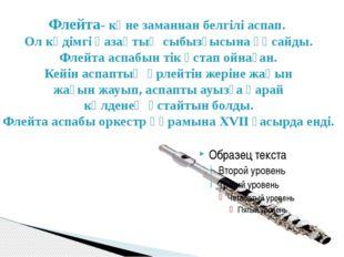 Флейта- көне заманнан белгілі аспап. Ол кәдімгі қазақтың сыбызғысына ұқсайды.