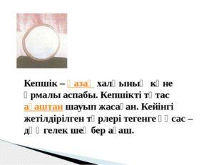 Кепшік–қазақхалқының көне ұрмалы аспабы. Кепшікті тұтасағаштаншауып жаса