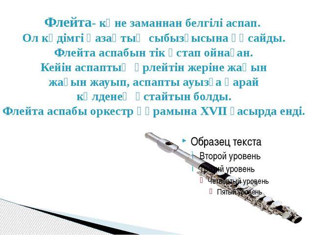 Флейта- көне заманнан белгілі аспап. Ол кәдімгі қазақтың сыбызғысына ұқсайды....