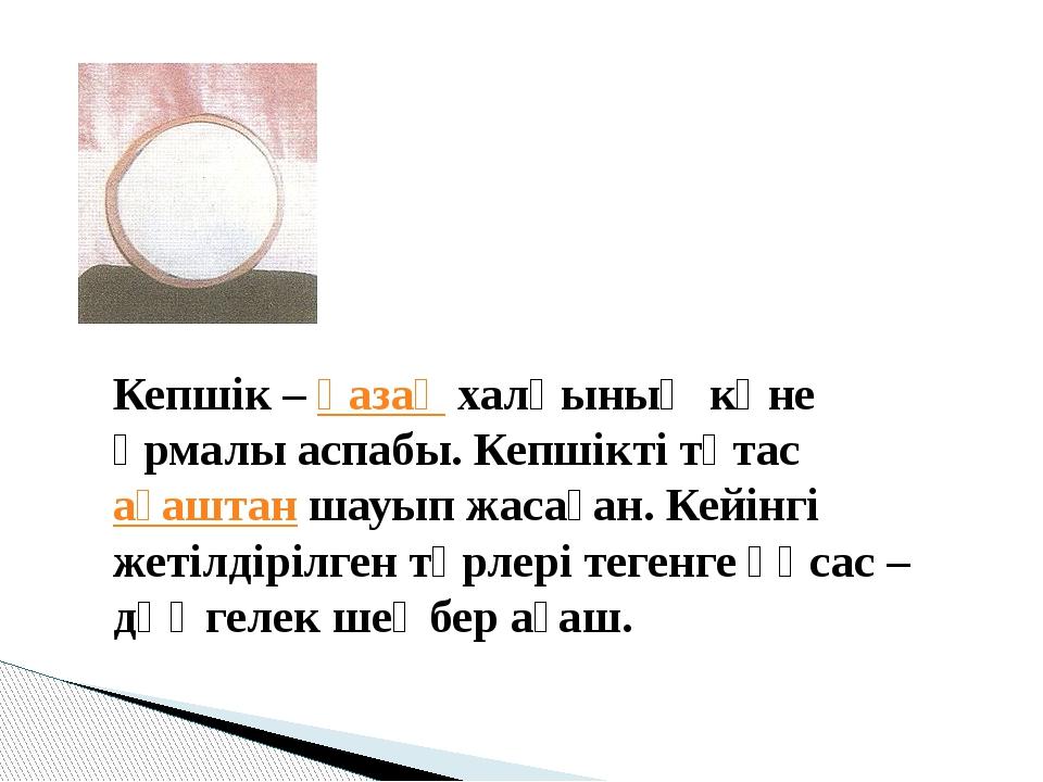 Кепшік–қазақхалқының көне ұрмалы аспабы. Кепшікті тұтасағаштаншауып жаса...