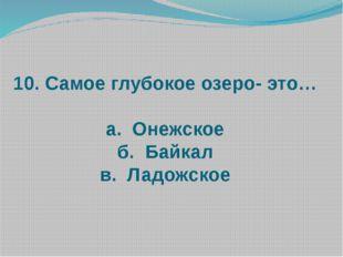 10. Самое глубокое озеро- это… а. Онежское б. Байкал в. Ладожское