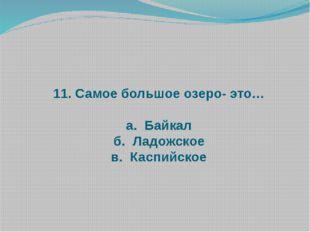 11. Самое большое озеро- это… а. Байкал б. Ладожское в. Каспийское