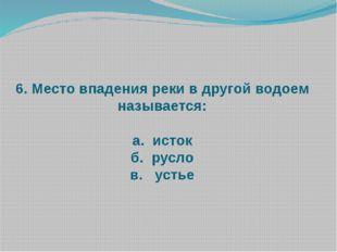 6. Место впадения реки в другой водоем называется: а. исток б. русло в. устье