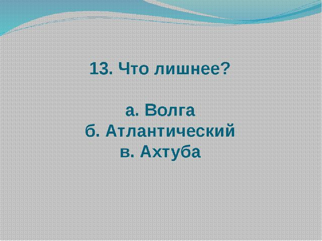13. Что лишнее? а. Волга б. Атлантический в. Ахтуба