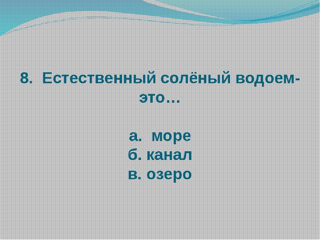 8. Естественный солёный водоем-это… а. море б. канал в. озеро
