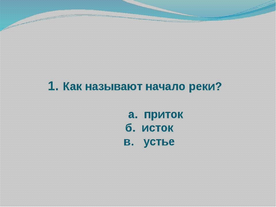 1. Как называют начало реки? а. приток б. исток в. устье